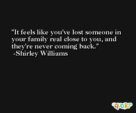 It feels like you've lost someone in your family real close to you, and they're never coming back. -Shirley Williams
