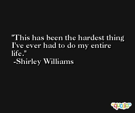 This has been the hardest thing I've ever had to do my entire life. -Shirley Williams