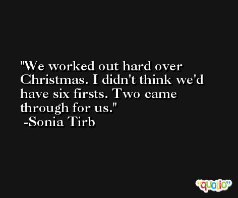 We worked out hard over Christmas. I didn't think we'd have six firsts. Two came through for us. -Sonia Tirb