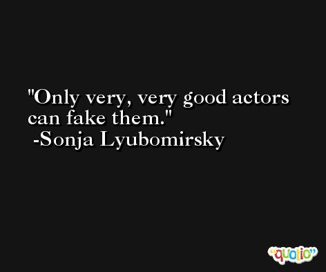 Only very, very good actors can fake them. -Sonja Lyubomirsky