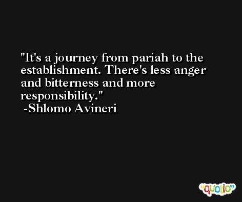 It's a journey from pariah to the establishment. There's less anger and bitterness and more responsibility. -Shlomo Avineri