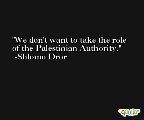 We don't want to take the role of the Palestinian Authority. -Shlomo Dror