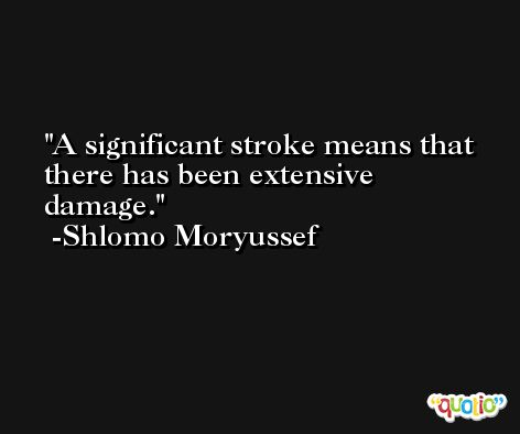 A significant stroke means that there has been extensive damage. -Shlomo Moryussef
