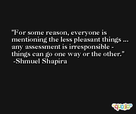 For some reason, everyone is mentioning the less pleasant things ... any assessment is irresponsible - things can go one way or the other. -Shmuel Shapira
