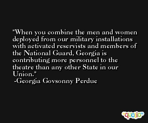 When you combine the men and women deployed from our military installations with activated reservists and members of the National Guard, Georgia is contributing more personnel to the theatre than any other State in our Union. -Georgia Govsonny Perdue