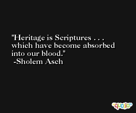 Heritage is Scriptures . . . which have become absorbed into our blood. -Sholem Asch