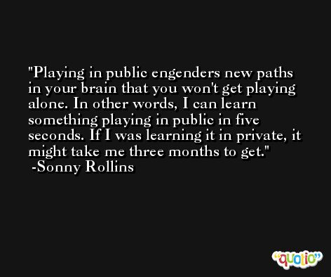 Playing in public engenders new paths in your brain that you won't get playing alone. In other words, I can learn something playing in public in five seconds. If I was learning it in private, it might take me three months to get. -Sonny Rollins