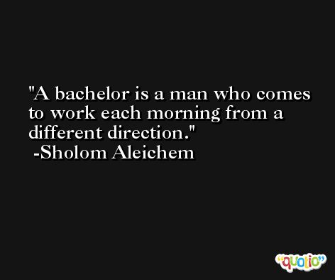 A bachelor is a man who comes to work each morning from a different direction. -Sholom Aleichem