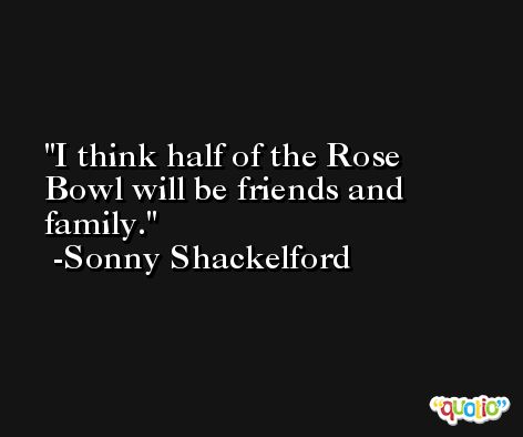 I think half of the Rose Bowl will be friends and family. -Sonny Shackelford