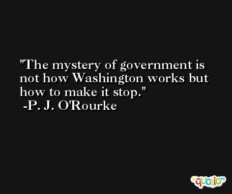 The mystery of government is not how Washington works but how to make it stop. -P. J. O'Rourke