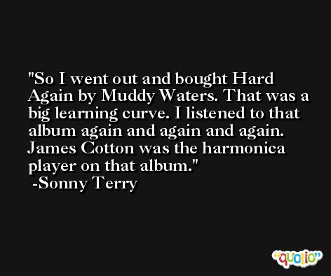 So I went out and bought Hard Again by Muddy Waters. That was a big learning curve. I listened to that album again and again and again. James Cotton was the harmonica player on that album. -Sonny Terry