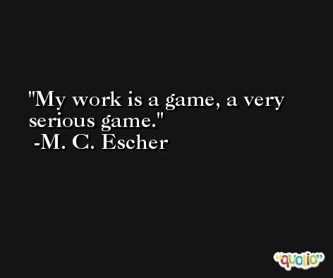 My work is a game, a very serious game. -M. C. Escher