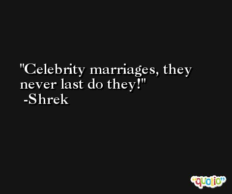 Celebrity marriages, they never last do they! -Shrek