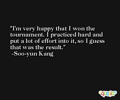 I'm very happy that I won the tournament. I practiced hard and put a lot of effort into it, so I guess that was the result. -Soo-yun Kang