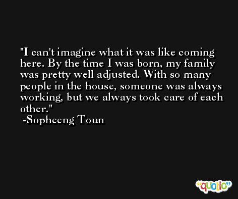 I can't imagine what it was like coming here. By the time I was born, my family was pretty well adjusted. With so many people in the house, someone was always working, but we always took care of each other. -Sopheeng Toun