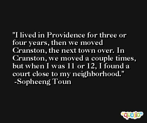 I lived in Providence for three or four years, then we moved Cranston, the next town over. In Cranston, we moved a couple times, but when I was 11 or 12, I found a court close to my neighborhood. -Sopheeng Toun