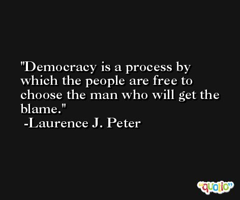 Democracy is a process by which the people are free to choose the man who will get the blame. -Laurence J. Peter