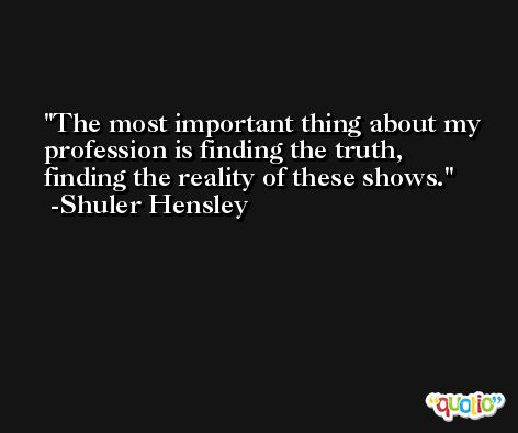 The most important thing about my profession is finding the truth, finding the reality of these shows. -Shuler Hensley