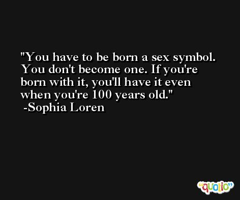 You have to be born a sex symbol. You don't become one. If you're born with it, you'll have it even when you're 100 years old. -Sophia Loren