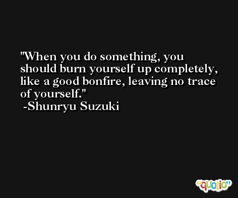When you do something, you should burn yourself up completely, like a good bonfire, leaving no trace of yourself. -Shunryu Suzuki