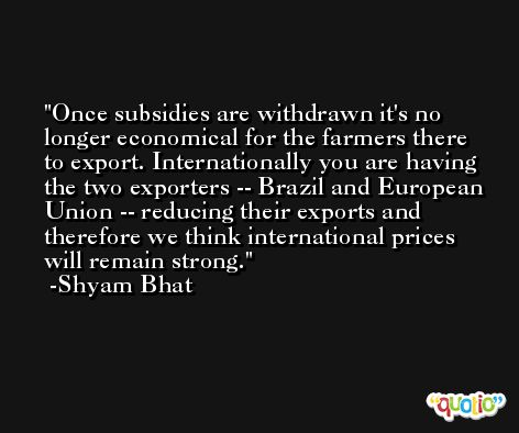 Once subsidies are withdrawn it's no longer economical for the farmers there to export. Internationally you are having the two exporters -- Brazil and European Union -- reducing their exports and therefore we think international prices will remain strong. -Shyam Bhat