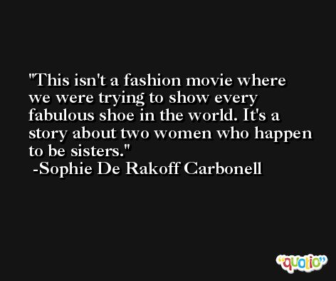 This isn't a fashion movie where we were trying to show every fabulous shoe in the world. It's a story about two women who happen to be sisters. -Sophie De Rakoff Carbonell