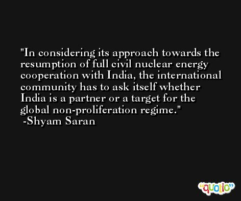 In considering its approach towards the resumption of full civil nuclear energy cooperation with India, the international community has to ask itself whether India is a partner or a target for the global non-proliferation regime. -Shyam Saran