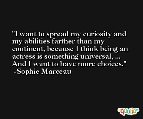 I want to spread my curiosity and my abilities farther than my continent, because I think being an actress is something universal, ... And I want to have more choices. -Sophie Marceau