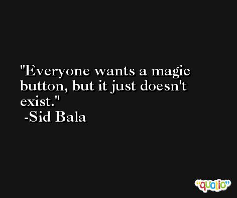 Everyone wants a magic button, but it just doesn't exist. -Sid Bala