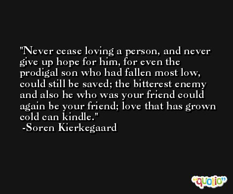 Never cease loving a person, and never give up hope for him, for even the prodigal son who had fallen most low, could still be saved; the bitterest enemy and also he who was your friend could again be your friend; love that has grown cold can kindle. -Soren Kierkegaard