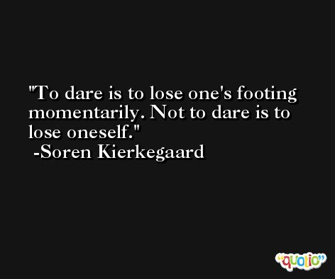 To dare is to lose one's footing momentarily. Not to dare is to lose oneself. -Soren Kierkegaard