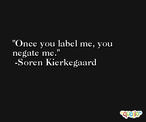 Once you label me, you negate me. -Soren Kierkegaard