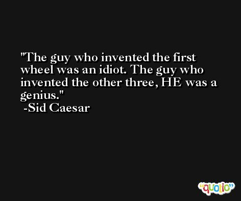 The guy who invented the first wheel was an idiot. The guy who invented the other three, HE was a genius. -Sid Caesar