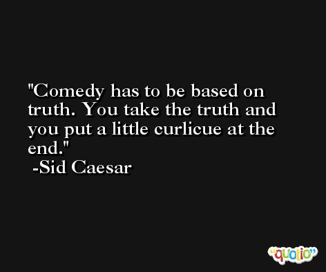 Comedy has to be based on truth. You take the truth and you put a little curlicue at the end. -Sid Caesar