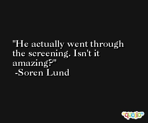 He actually went through the screening. Isn't it amazing? -Soren Lund