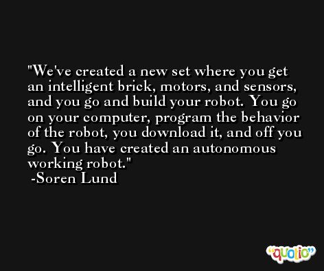 We've created a new set where you get an intelligent brick, motors, and sensors, and you go and build your robot. You go on your computer, program the behavior of the robot, you download it, and off you go. You have created an autonomous working robot. -Soren Lund