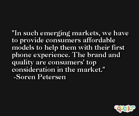 In such emerging markets, we have to provide consumers affordable models to help them with their first phone experience. The brand and quality are consumers' top consideration in the market. -Soren Petersen
