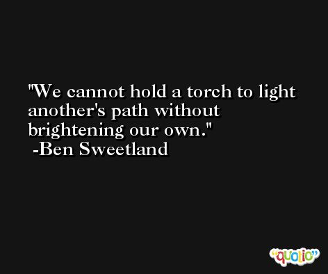 We cannot hold a torch to light another's path without brightening our own. -Ben Sweetland