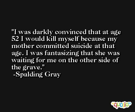 I was darkly convinced that at age 52 I would kill myself because my mother committed suicide at that age. I was fantasizing that she was waiting for me on the other side of the grave. -Spalding Gray