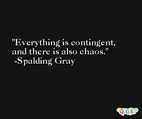 Everything is contingent, and there is also chaos. -Spalding Gray
