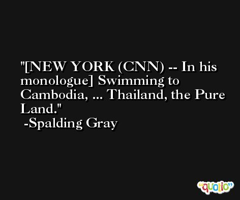[NEW YORK (CNN) -- In his monologue] Swimming to Cambodia, ... Thailand, the Pure Land. -Spalding Gray
