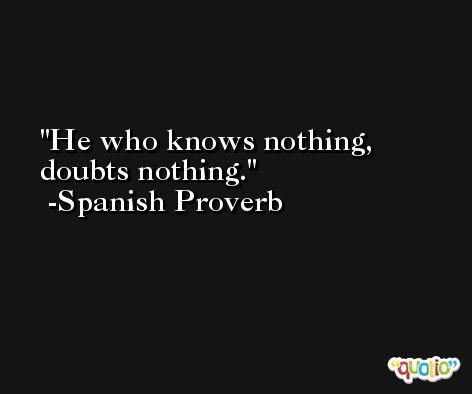 He who knows nothing, doubts nothing. -Spanish Proverb
