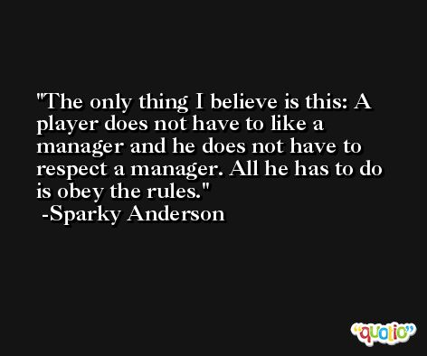 The only thing I believe is this: A player does not have to like a manager and he does not have to respect a manager. All he has to do is obey the rules. -Sparky Anderson
