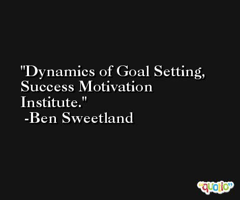 Dynamics of Goal Setting, Success Motivation Institute. -Ben Sweetland