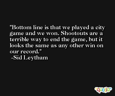 Bottom line is that we played a city game and we won. Shootouts are a terrible way to end the game, but it looks the same as any other win on our record. -Sid Leytham