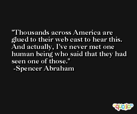 Thousands across America are glued to their web cast to hear this. And actually, I've never met one human being who said that they had seen one of those. -Spencer Abraham