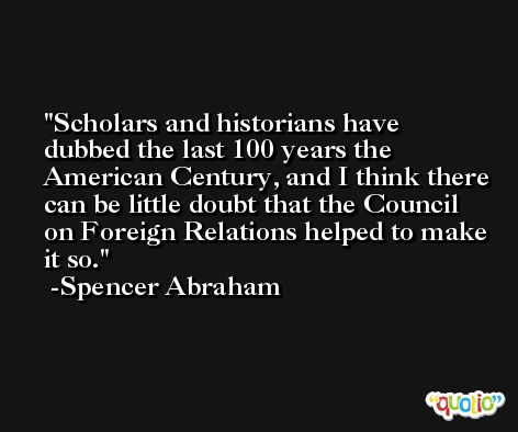 Scholars and historians have dubbed the last 100 years the American Century, and I think there can be little doubt that the Council on Foreign Relations helped to make it so. -Spencer Abraham