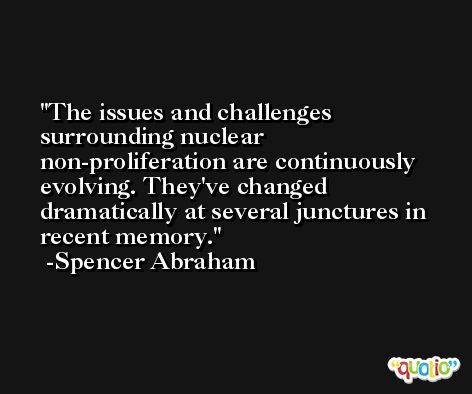 The issues and challenges surrounding nuclear non-proliferation are continuously evolving. They've changed dramatically at several junctures in recent memory. -Spencer Abraham