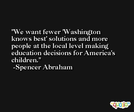 We want fewer 'Washington knows best' solutions and more people at the local level making education decisions for America's children. -Spencer Abraham