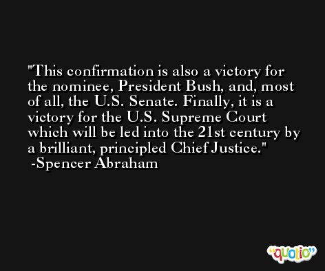 This confirmation is also a victory for the nominee, President Bush, and, most of all, the U.S. Senate. Finally, it is a victory for the U.S. Supreme Court which will be led into the 21st century by a brilliant, principled Chief Justice. -Spencer Abraham
